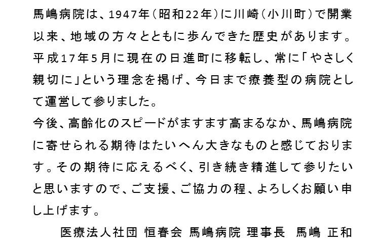 馬嶋病院は、1947年(昭和22年)に川崎(小川町)で開業以来、地域の方々とともに歩んできた歴史があります。平成17年5月に現在の日進町に移転し、常に「やさしく親切に」という理念を掲げ、今日まで療養型の病院として運営して参りました。今後、高齢化のスピードがますます高まるなか、馬嶋病院に寄せられる期待はたいへん大きなものと感じております。その期待に応えるべく、引き続き精進して参りたいと思いますので、ご支援、ご協力の程、よろしくお願い申し上げます。医療法人社団 恒春会 馬嶋病院 理事長 馬嶋 正剛